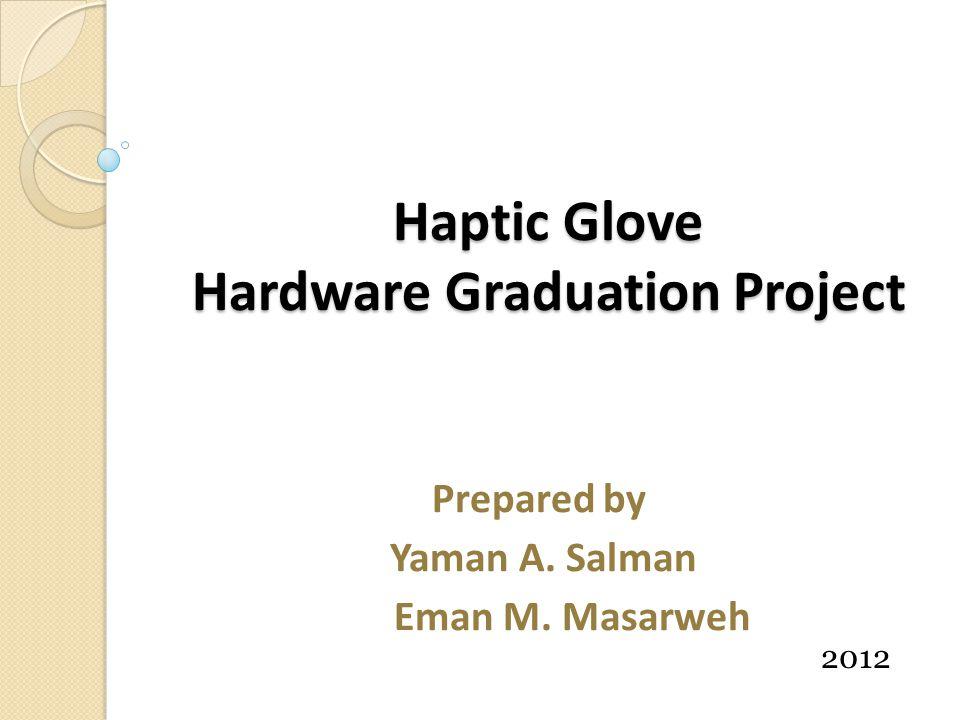 Haptic Glove Hardware Graduation Project Prepared by Yaman A. Salman Eman M. Masarweh 2012
