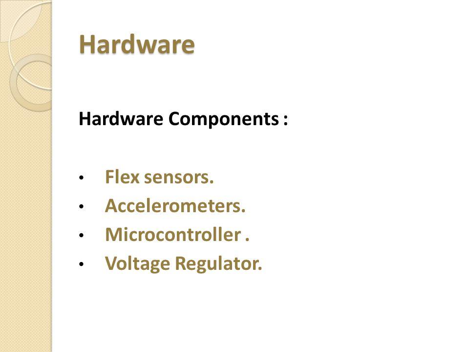 Hardware Hardware Components : Flex sensors. Accelerometers. Microcontroller. Voltage Regulator.