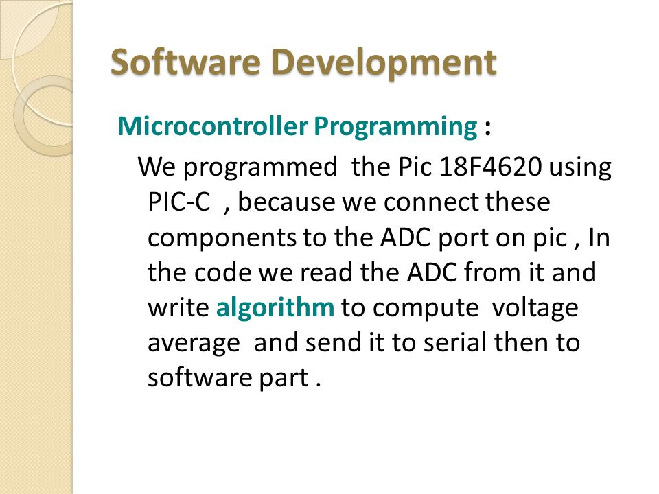Software Development Microcontroller Programming : We programmed the Pic 18F4620 using PIC-C, because we connect these components to the ADC port on pic, In the code we read the ADC from it and write algorithm to compute voltage average and send it to serial then to software part.