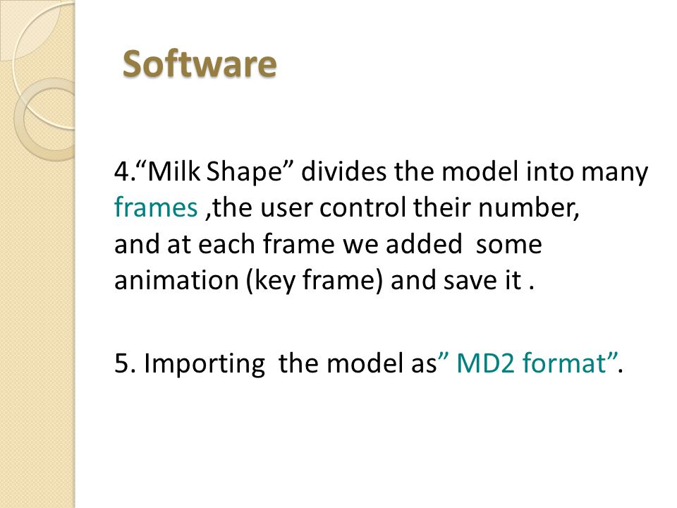 Software Software 4. Milk Shape divides the model into many frames,the user control their number, and at each frame we added some animation (key frame) and save it.