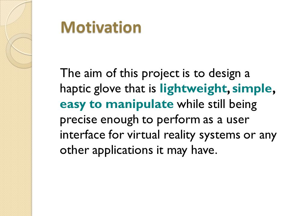 Motivation Motivation The aim of this project is to design a haptic glove that is lightweight, simple, easy to manipulate while still being precise enough to perform as a user interface for virtual reality systems or any other applications it may have.