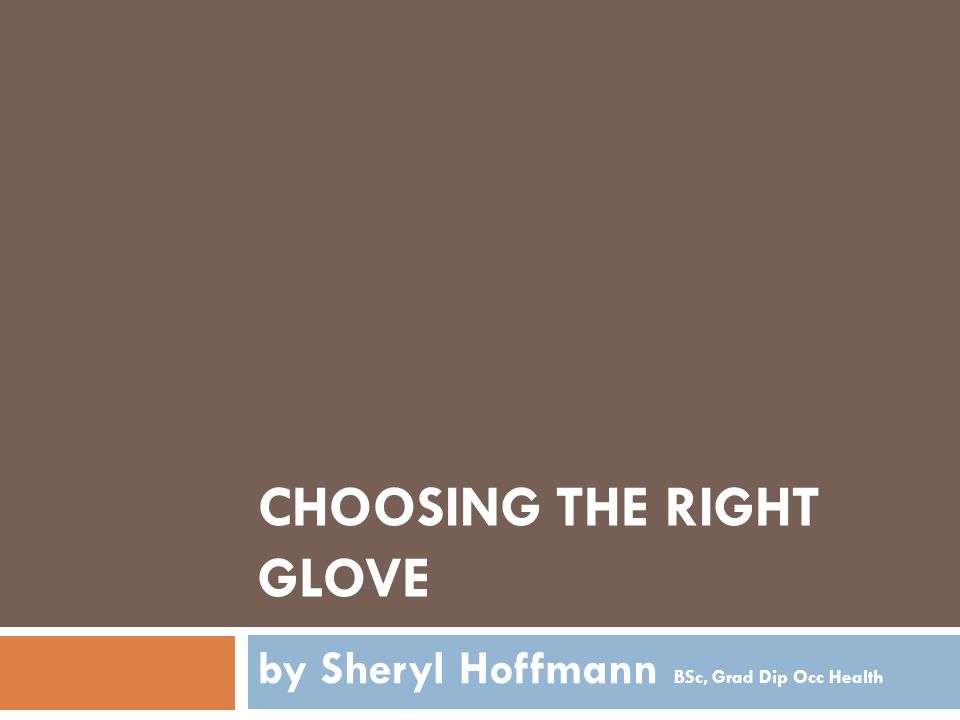 CHOOSING THE RIGHT GLOVE by Sheryl Hoffmann BSc, Grad Dip Occ Health