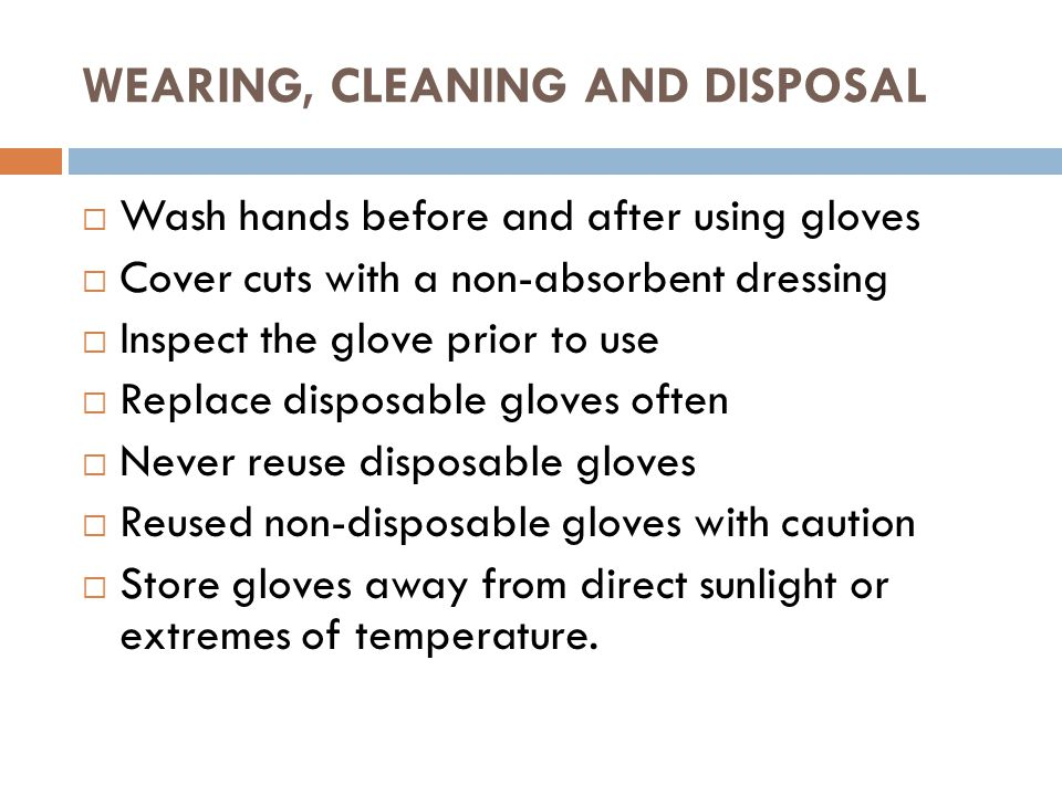 WEARING, CLEANING AND DISPOSAL  Wash hands before and after using gloves  Cover cuts with a non-absorbent dressing  Inspect the glove prior to use  Replace disposable gloves often  Never reuse disposable gloves  Reused non-disposable gloves with caution  Store gloves away from direct sunlight or extremes of temperature.