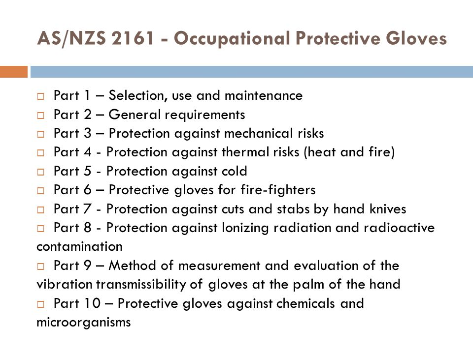 AS/NZS 2161 - Occupational Protective Gloves  Part 1 – Selection, use and maintenance  Part 2 – General requirements  Part 3 – Protection against mechanical risks  Part 4 - Protection against thermal risks (heat and fire)  Part 5 - Protection against cold  Part 6 – Protective gloves for fire-fighters  Part 7 - Protection against cuts and stabs by hand knives  Part 8 - Protection against Ionizing radiation and radioactive contamination  Part 9 – Method of measurement and evaluation of the vibration transmissibility of gloves at the palm of the hand  Part 10 – Protective gloves against chemicals and microorganisms