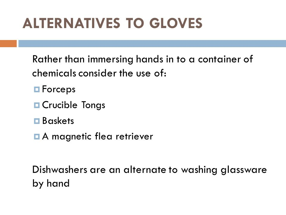 PROBLEMS WITH GLOVES  Reduced dexterity  Reduced tactile sensation  Accumulation of sweat  Allergic reactions  Time to put on and take off  Poor fit or comfort  Cost  Maintenance and cleaning  Inconvenient and interference with the work  Workplace conditions – heat, wet work, repetitive movement