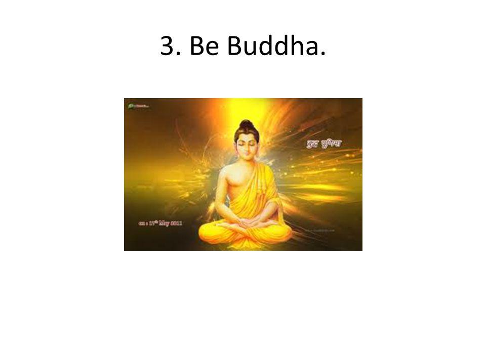 3. Be Buddha.