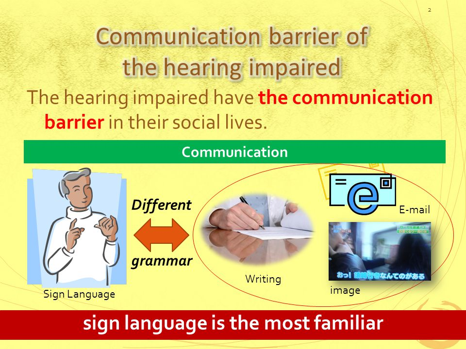 The hearing impaired have the communication barrier in their social lives.
