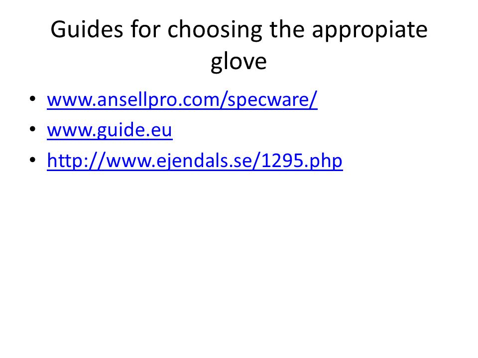 Guides for choosing the appropiate glove www.ansellpro.com/specware/ www.guide.eu http://www.ejendals.se/1295.php