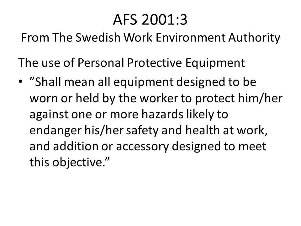 AFS 2001:3 From The Swedish Work Environment Authority The use of Personal Protective Equipment Shall mean all equipment designed to be worn or held by the worker to protect him/her against one or more hazards likely to endanger his/her safety and health at work, and addition or accessory designed to meet this objective.
