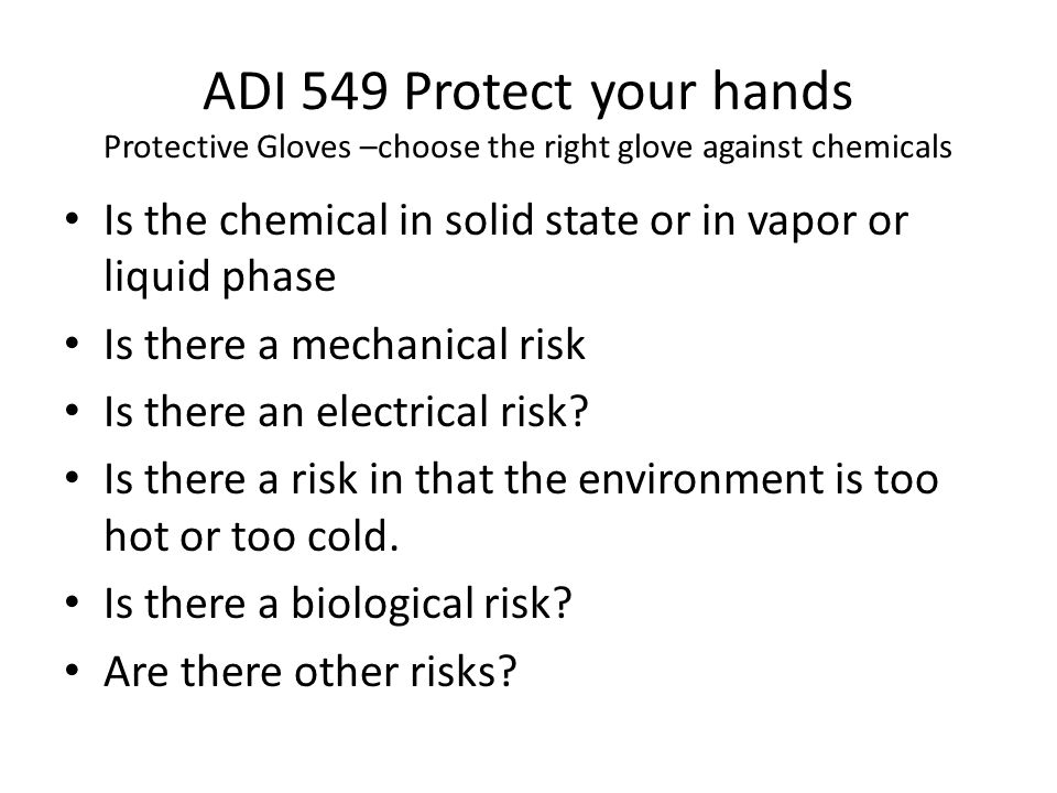 ADI 549 Protect your hands Protective Gloves –choose the right glove against chemicals Is the chemical in solid state or in vapor or liquid phase Is there a mechanical risk Is there an electrical risk.