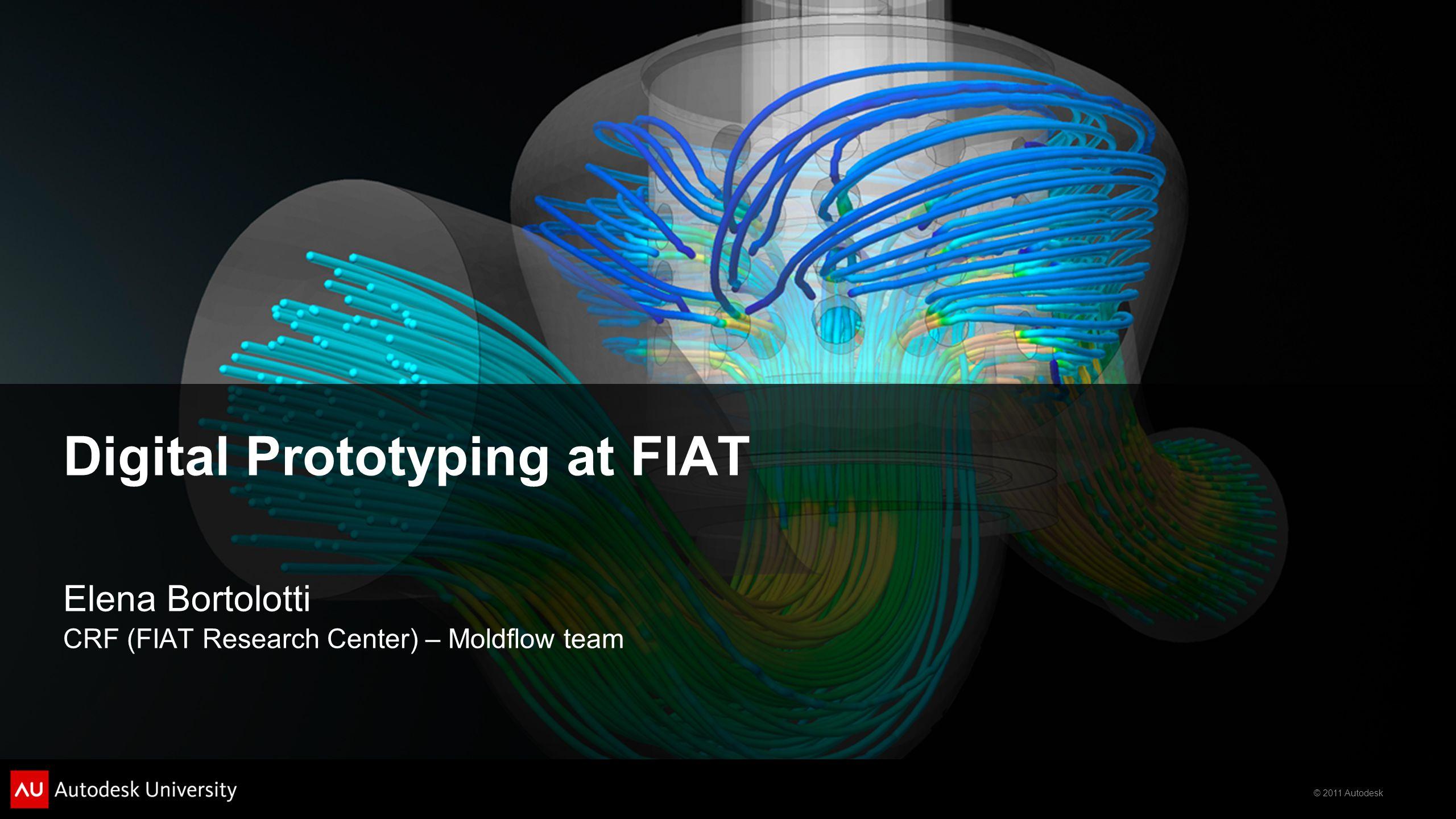 © 2011 Autodesk Digital Prototyping at FIAT Elena Bortolotti CRF (FIAT Research Center) – Moldflow team