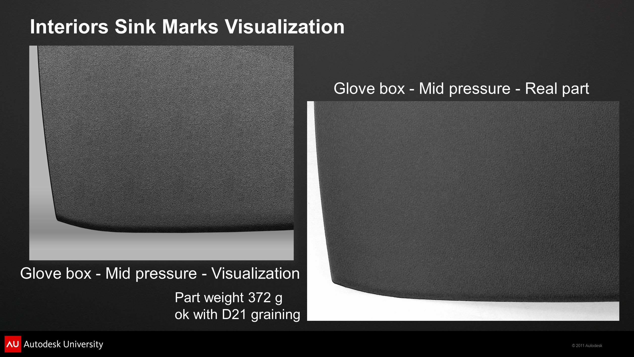 © 2011 Autodesk Glove box - Mid pressure - Visualization Glove box - Mid pressure - Real part Part weight 372 g ok with D21 graining Interiors Sink Marks Visualization