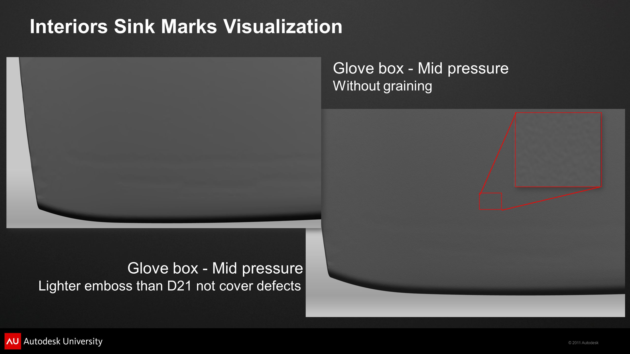 © 2011 Autodesk Interiors Sink Marks Visualization Glove box - Mid pressure Without graining Glove box - Mid pressure Lighter emboss than D21 not cove