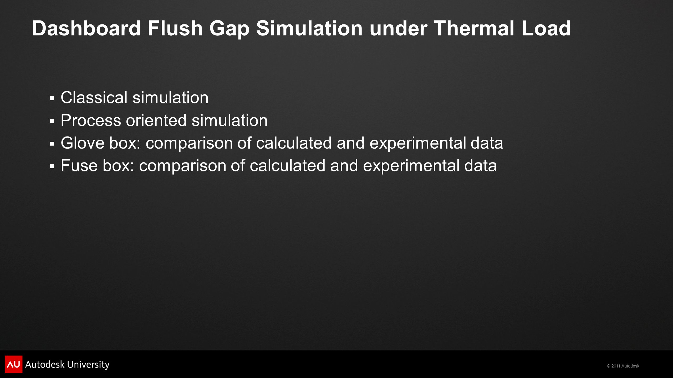 © 2011 Autodesk  Classical simulation  Process oriented simulation  Glove box: comparison of calculated and experimental data  Fuse box: comparison of calculated and experimental data Dashboard Flush Gap Simulation under Thermal Load