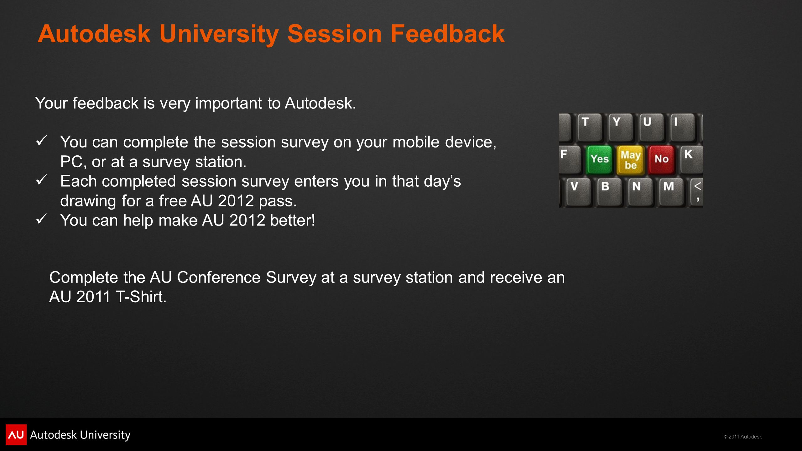 © 2011 Autodesk Autodesk University Session Feedback Your feedback is very important to Autodesk. You can complete the session survey on your mobile d