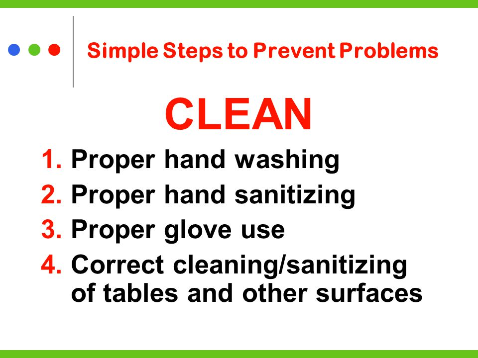 Simple Steps to Prevent Problems CLEAN 1.Proper hand washing 2.Proper hand sanitizing 3.Proper glove use 4.Correct cleaning/sanitizing of tables and other surfaces
