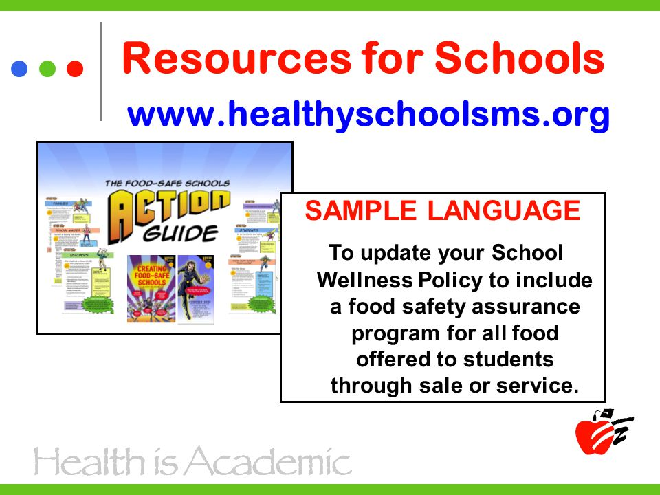 Resources for Schools www.healthyschoolsms.org SAMPLE LANGUAGE To update your School Wellness Policy to include a food safety assurance program for all food offered to students through sale or service.