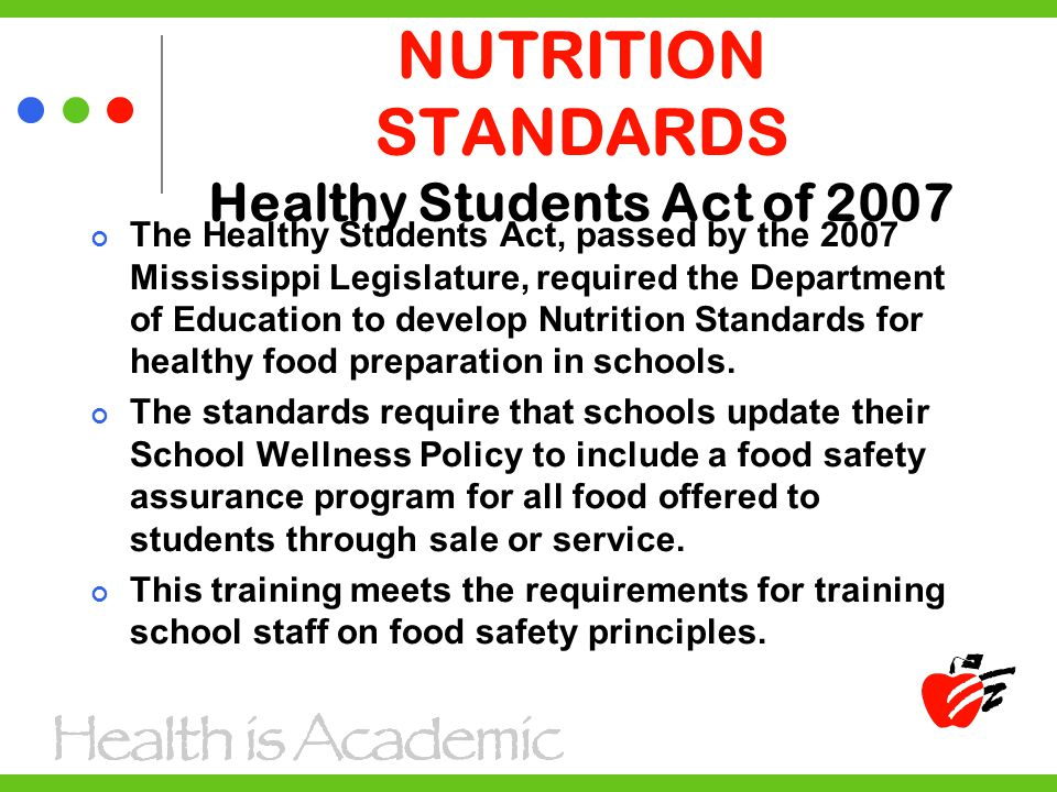 NUTRITION STANDARDS Healthy Students Act of 2007 The Healthy Students Act, passed by the 2007 Mississippi Legislature, required the Department of Education to develop Nutrition Standards for healthy food preparation in schools.