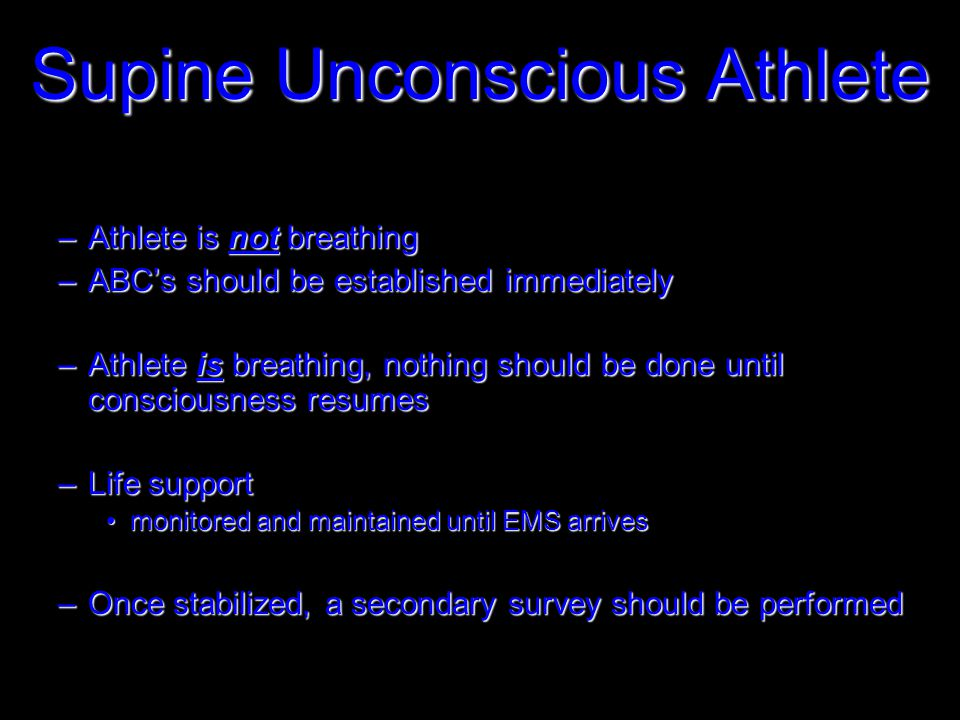 –Athlete is not breathing –ABC's should be established immediately –Athlete is breathing, nothing should be done until consciousness resumes –Life support monitored and maintained until EMS arrivesmonitored and maintained until EMS arrives –Once stabilized, a secondary survey should be performed Supine Unconscious Athlete