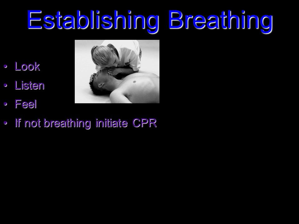 Establishing Breathing LookLook ListenListen FeelFeel If not breathing initiate CPRIf not breathing initiate CPR