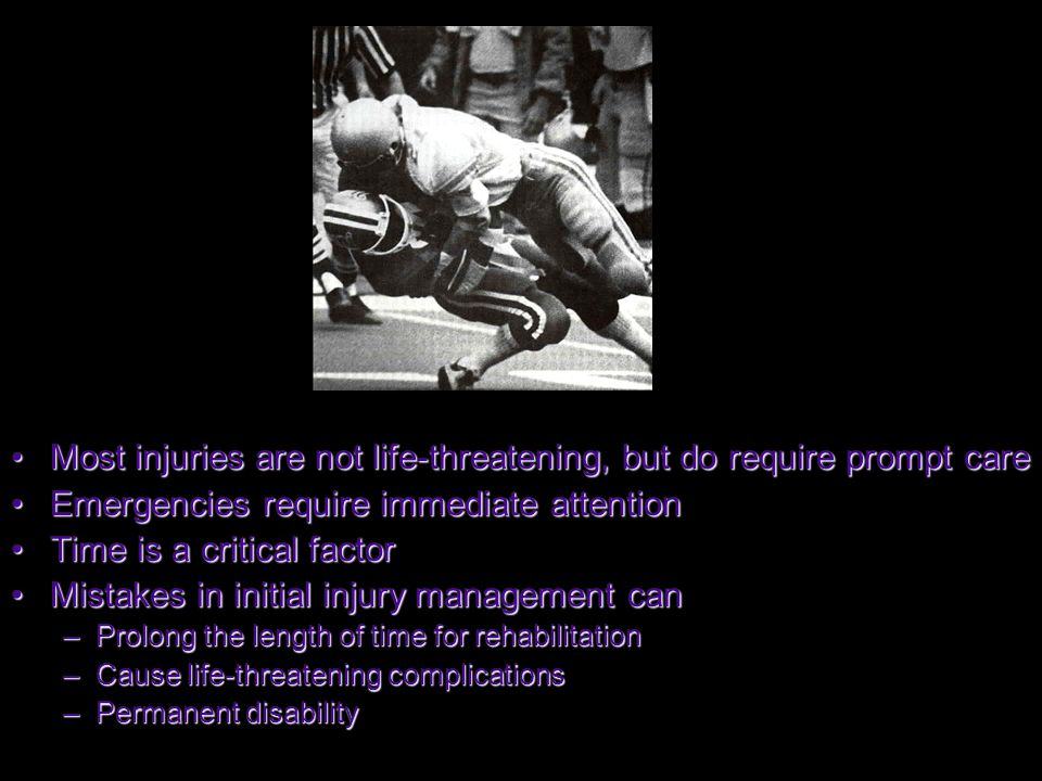 Most injuries are not life-threatening, but do require prompt careMost injuries are not life-threatening, but do require prompt care Emergencies require immediate attentionEmergencies require immediate attention Time is a critical factorTime is a critical factor Mistakes in initial injury management canMistakes in initial injury management can –Prolong the length of time for rehabilitation –Cause life-threatening complications –Permanent disability