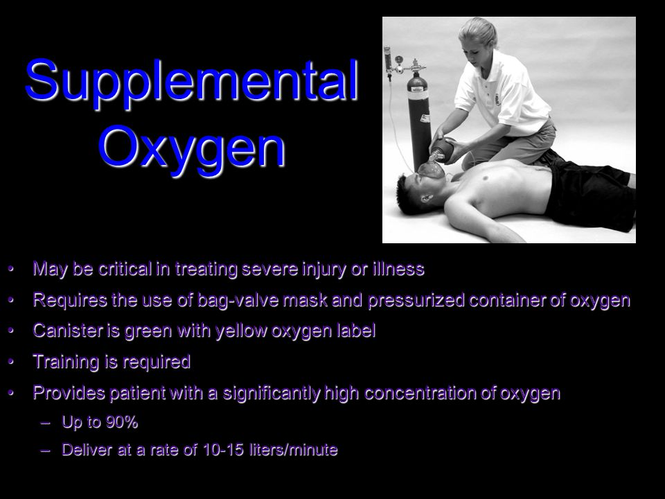 Supplemental Oxygen May be critical in treating severe injury or illnessMay be critical in treating severe injury or illness Requires the use of bag-valve mask and pressurized container of oxygenRequires the use of bag-valve mask and pressurized container of oxygen Canister is green with yellow oxygen labelCanister is green with yellow oxygen label Training is requiredTraining is required Provides patient with a significantly high concentration of oxygenProvides patient with a significantly high concentration of oxygen –Up to 90% –Deliver at a rate of 10-15 liters/minute