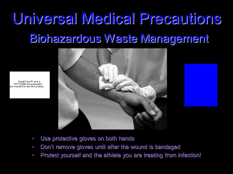 Universal Medical Precautions Biohazardous Waste Management Use protective gloves on both handsUse protective gloves on both hands Don't remove gloves until after the wound is bandagedDon't remove gloves until after the wound is bandaged Protect yourself and the athlete you are treating from infection!Protect yourself and the athlete you are treating from infection!