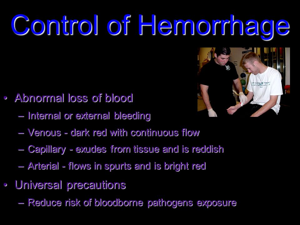 Control of Hemorrhage Abnormal loss of bloodAbnormal loss of blood –Internal or external bleeding –Venous - dark red with continuous flow –Capillary - exudes from tissue and is reddish –Arterial - flows in spurts and is bright red Universal precautionsUniversal precautions –Reduce risk of bloodborne pathogens exposure