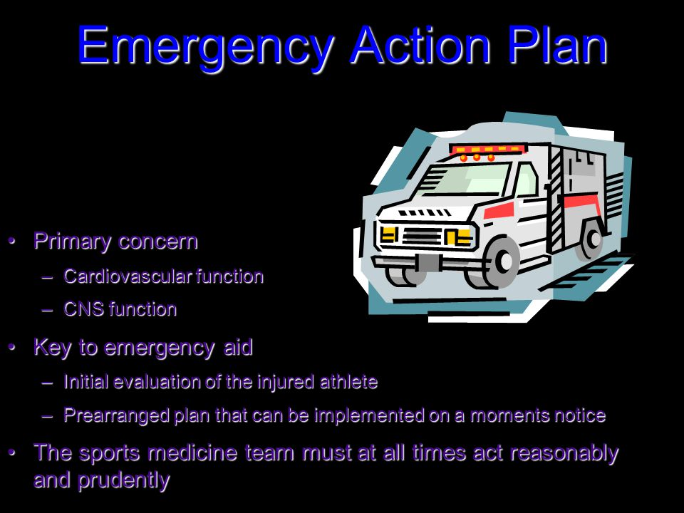 Emergency Action Plan Primary concernPrimary concern –Cardiovascular function –CNS function Key to emergency aidKey to emergency aid –Initial evaluation of the injured athlete –Prearranged plan that can be implemented on a moments notice The sports medicine team must at all times act reasonably and prudentlyThe sports medicine team must at all times act reasonably and prudently