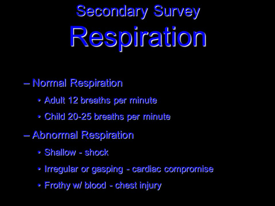 –Normal Respiration Adult 12 breaths per minuteAdult 12 breaths per minute Child 20-25 breaths per minuteChild 20-25 breaths per minute –Abnormal Respiration Shallow - shockShallow - shock Irregular or gasping - cardiac compromiseIrregular or gasping - cardiac compromise Frothy w/ blood - chest injuryFrothy w/ blood - chest injury Secondary Survey Respiration