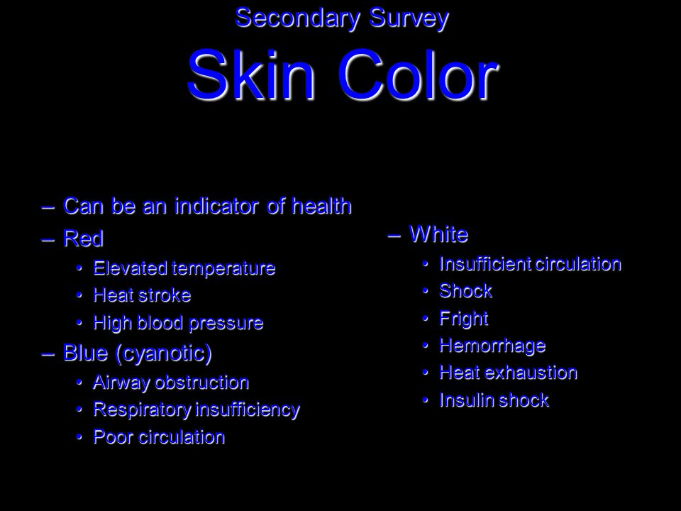 –Can be an indicator of health –Red Elevated temperatureElevated temperature Heat strokeHeat stroke High blood pressureHigh blood pressure –Blue (cyanotic) Airway obstructionAirway obstruction Respiratory insufficiencyRespiratory insufficiency Poor circulationPoor circulation Secondary Survey Skin Color –White Insufficient circulationInsufficient circulation ShockShock FrightFright HemorrhageHemorrhage Heat exhaustionHeat exhaustion Insulin shockInsulin shock