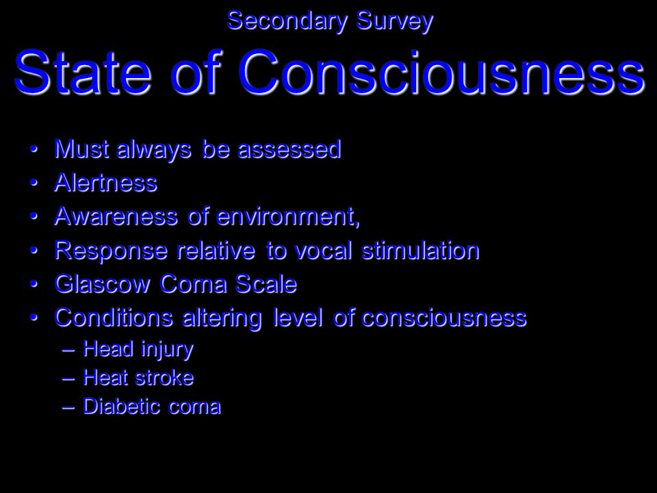 Must always be assessedMust always be assessed AlertnessAlertness Awareness of environment,Awareness of environment, Response relative to vocal stimulationResponse relative to vocal stimulation Glascow Coma ScaleGlascow Coma Scale Conditions altering level of consciousnessConditions altering level of consciousness –Head injury –Heat stroke –Diabetic coma Secondary Survey State of Consciousness