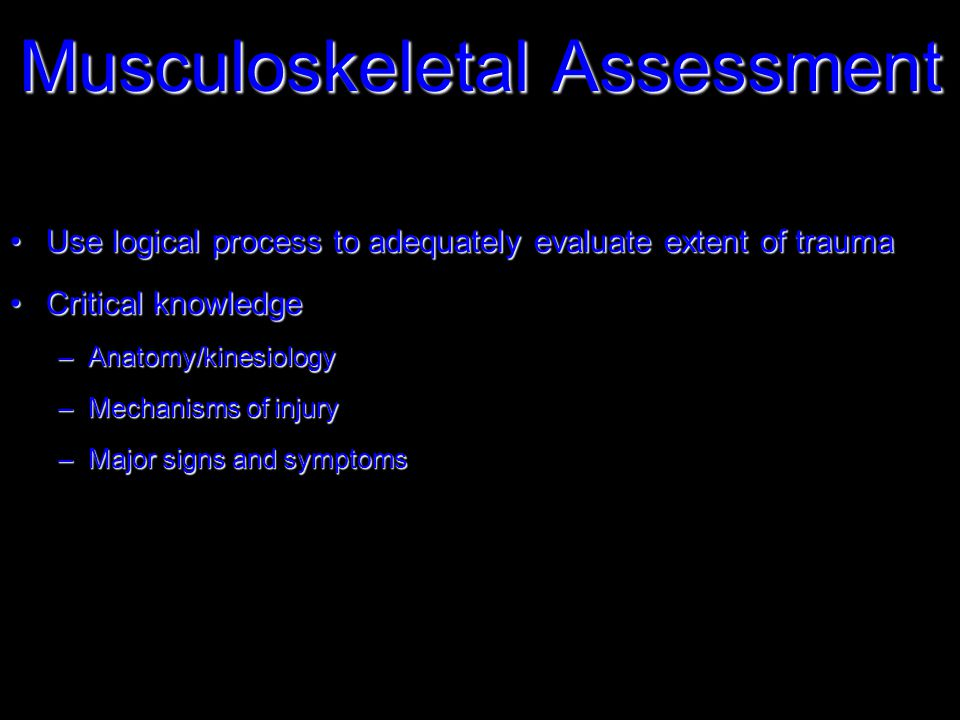 Musculoskeletal Assessment Use logical process to adequately evaluate extent of traumaUse logical process to adequately evaluate extent of trauma Critical knowledgeCritical knowledge –Anatomy/kinesiology –Mechanisms of injury –Major signs and symptoms