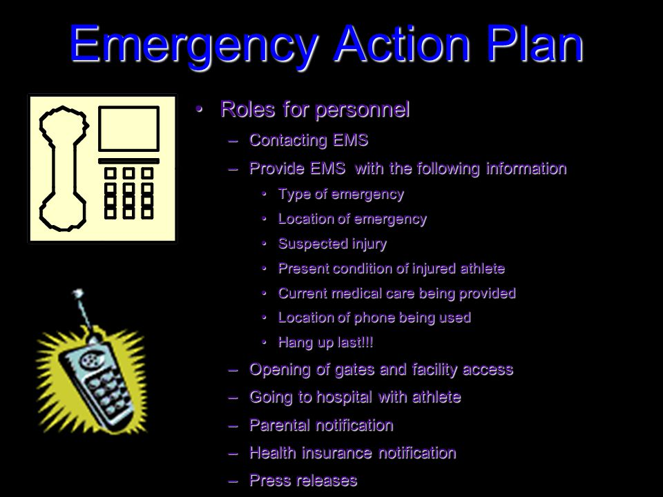 Roles for personnelRoles for personnel –Contacting EMS –Provide EMS with the following information Type of emergencyType of emergency Location of emergencyLocation of emergency Suspected injurySuspected injury Present condition of injured athletePresent condition of injured athlete Current medical care being providedCurrent medical care being provided Location of phone being usedLocation of phone being used Hang up last!!!Hang up last!!.