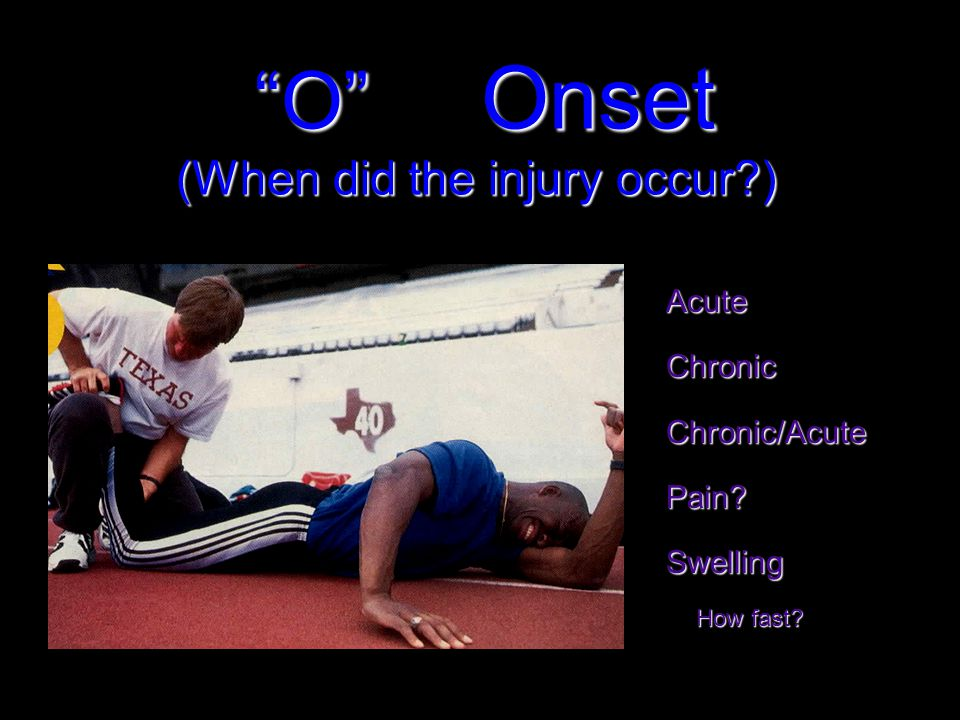 O Onset (When did the injury occur ) O Onset (When did the injury occur ) AcuteChronicChronic/AcutePain Swelling How fast