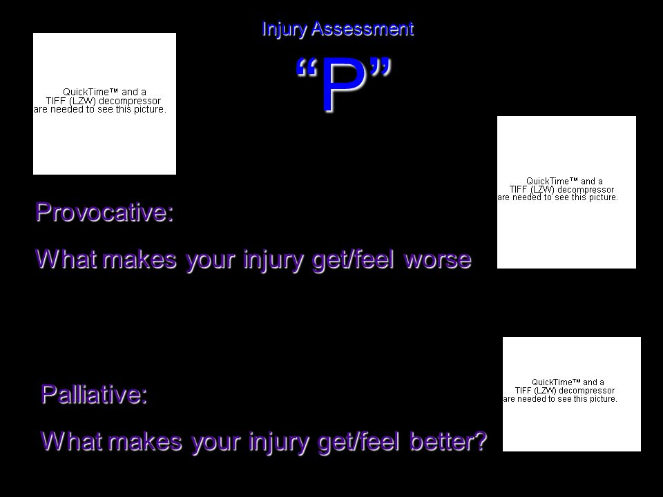 Injury Assessment P Provocative: What makes your injury get/feel worse Palliative: What makes your injury get/feel better