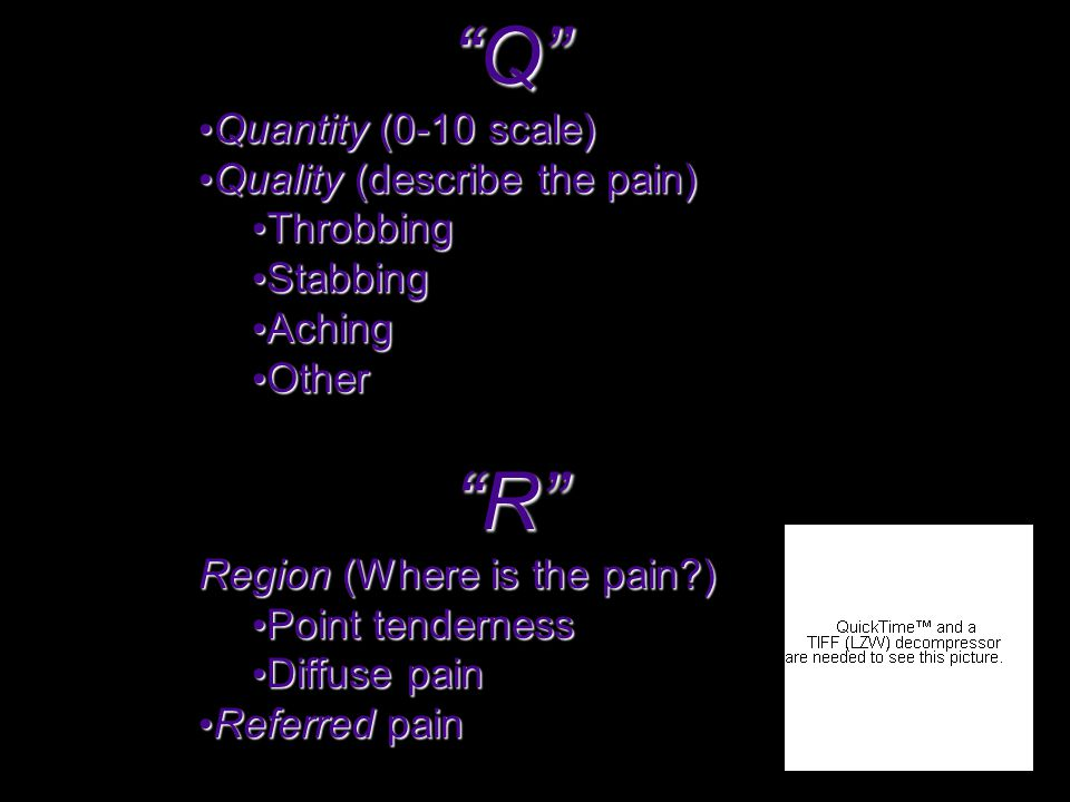 Q Quantity (0-10 scale) Quantity (0-10 scale) Quality (describe the pain) Quality (describe the pain) Throbbing Throbbing Stabbing Stabbing Aching Aching Other Other R Region (Where is the pain ) Point tenderness Point tenderness Diffuse pain Diffuse pain Referred pain Referred pain