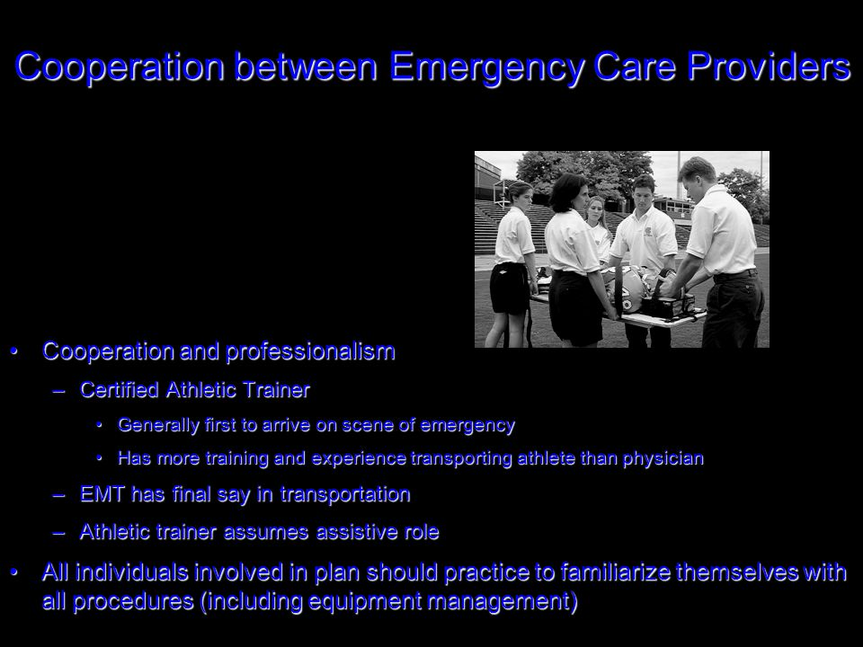 Cooperation between Emergency Care Providers Cooperation and professionalismCooperation and professionalism –Certified Athletic Trainer Generally first to arrive on scene of emergencyGenerally first to arrive on scene of emergency Has more training and experience transporting athlete than physicianHas more training and experience transporting athlete than physician –EMT has final say in transportation –Athletic trainer assumes assistive role All individuals involved in plan should practice to familiarize themselves with all procedures (including equipment management)All individuals involved in plan should practice to familiarize themselves with all procedures (including equipment management)