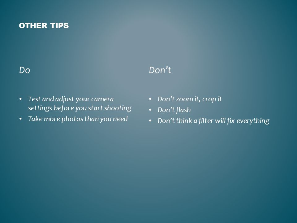 OTHER TIPS Do Test and adjust your camera settings before you start shooting Take more photos than you need Don't Don't zoom it, crop it Don't flash Don't think a filter will fix everything