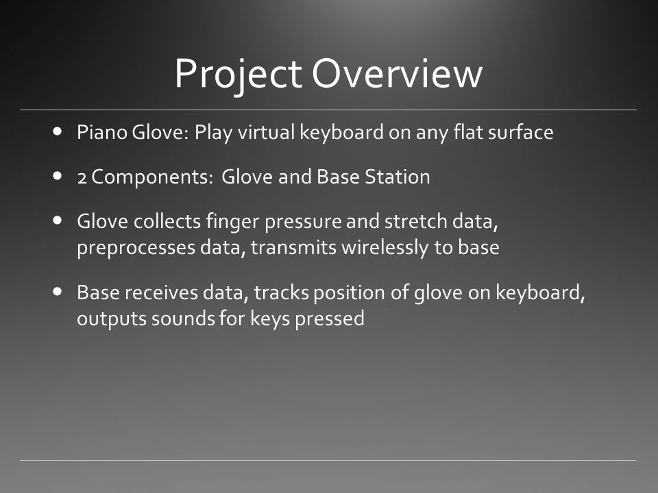 Project Overview Piano Glove: Play virtual keyboard on any flat surface 2 Components: Glove and Base Station Glove collects finger pressure and stretch data, preprocesses data, transmits wirelessly to base Base receives data, tracks position of glove on keyboard, outputs sounds for keys pressed