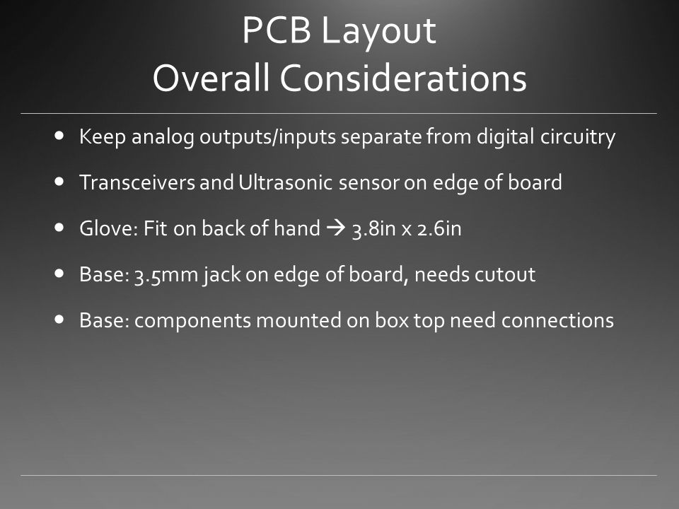PCB Layout Overall Considerations Keep analog outputs/inputs separate from digital circuitry Transceivers and Ultrasonic sensor on edge of board Glove: Fit on back of hand  3.8in x 2.6in Base: 3.5mm jack on edge of board, needs cutout Base: components mounted on box top need connections