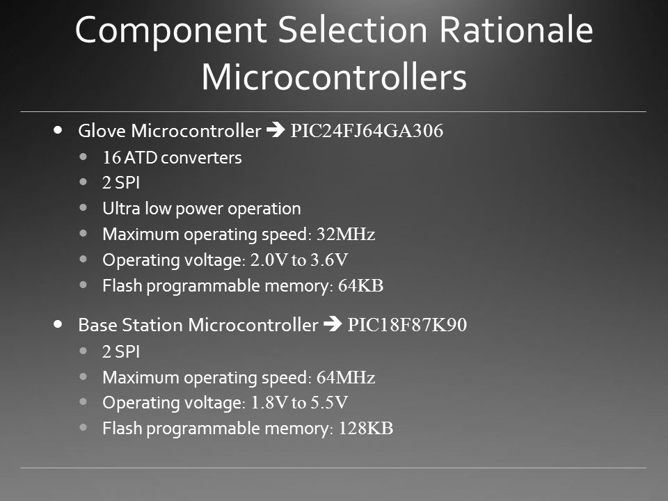 Component Selection Rationale Microcontrollers Glove Microcontroller  PIC24FJ64GA306 16 ATD converters 2 SPI Ultra low power operation Maximum operating speed: 32MHz Operating voltage: 2.0V to 3.6V Flash programmable memory: 64KB Base Station Microcontroller  PIC18F87K90 2 SPI Maximum operating speed: 64MHz Operating voltage: 1.8V to 5.5V Flash programmable memory: 128KB