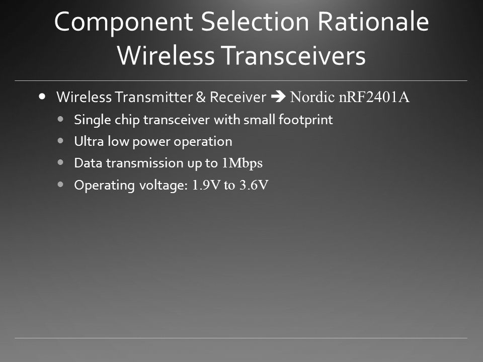 Component Selection Rationale Wireless Transceivers Wireless Transmitter & Receiver  Nordic nRF2401A Single chip transceiver with small footprint Ultra low power operation Data transmission up to 1Mbps Operating voltage: 1.9V to 3.6V