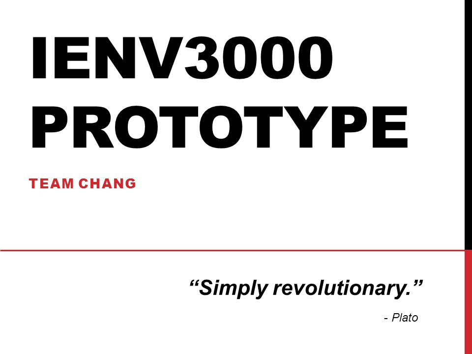 IENV3000 PROTOTYPE TEAM CHANG Simply revolutionary. - Plato