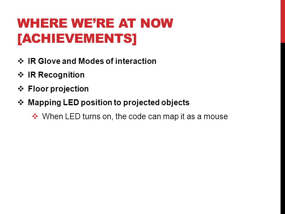 WHERE WE'RE AT NOW [ACHIEVEMENTS]  IR Glove and Modes of interaction  IR Recognition  Floor projection  Mapping LED position to projected objects  When LED turns on, the code can map it as a mouse
