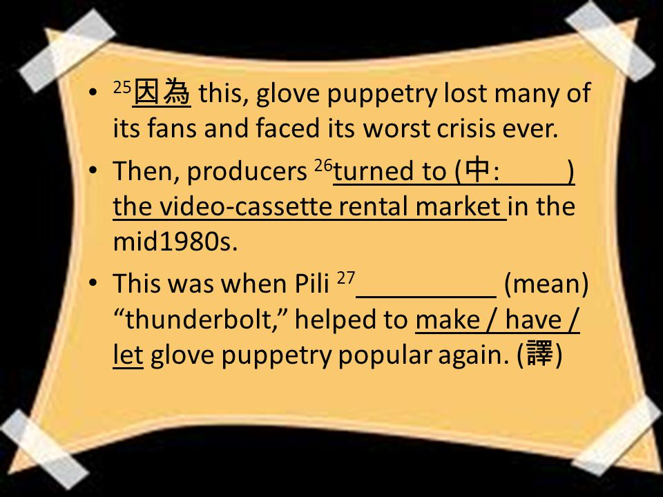 25 因為 this, glove puppetry lost many of its fans and faced its worst crisis ever.