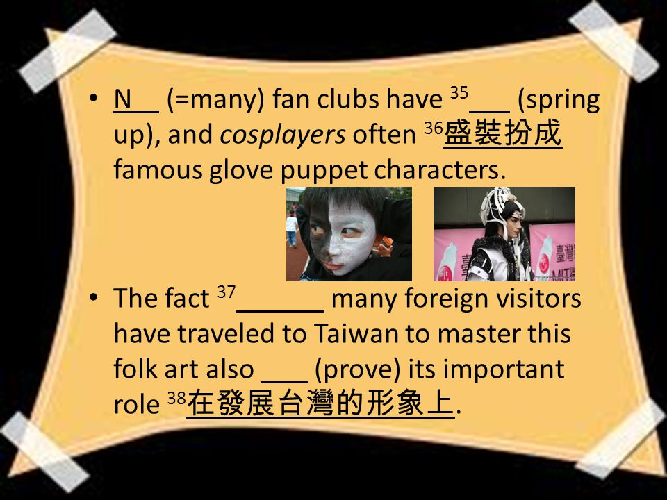 N (=many) fan clubs have 35 (spring up), and cosplayers often 36 盛裝扮成 famous glove puppet characters.