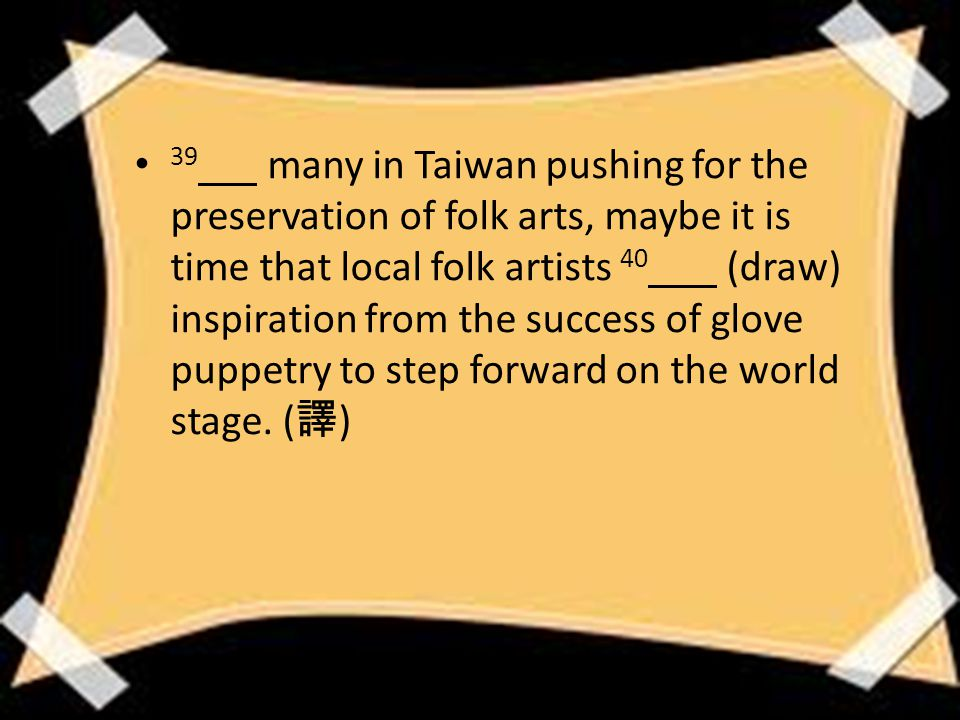 39 many in Taiwan pushing for the preservation of folk arts, maybe it is time that local folk artists 40 (draw) inspiration from the success of glove puppetry to step forward on the world stage.