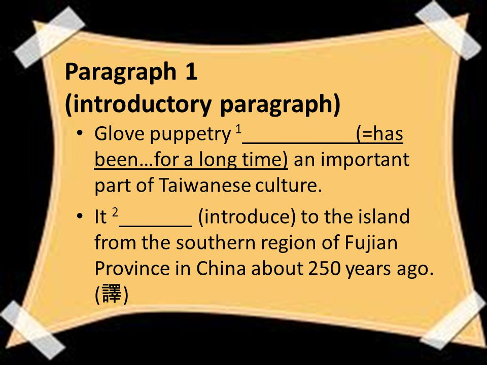 Paragraph 1 (introductory paragraph) Glove puppetry 1 (=has been…for a long time) an important part of Taiwanese culture.