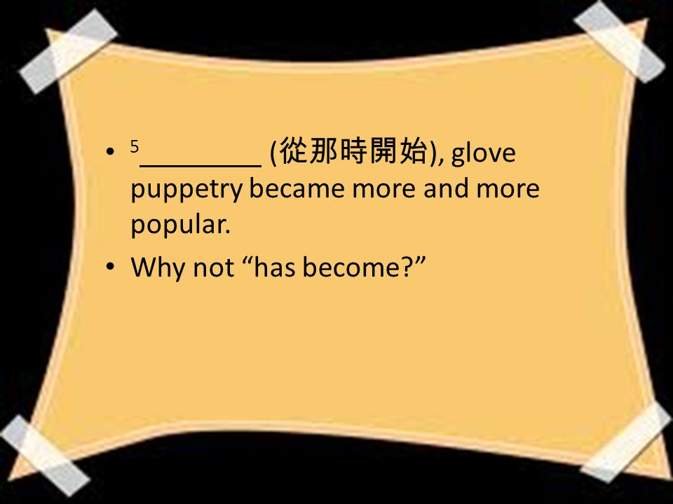 5 ( 從那時開始 ), glove puppetry became more and more popular. Why not has become